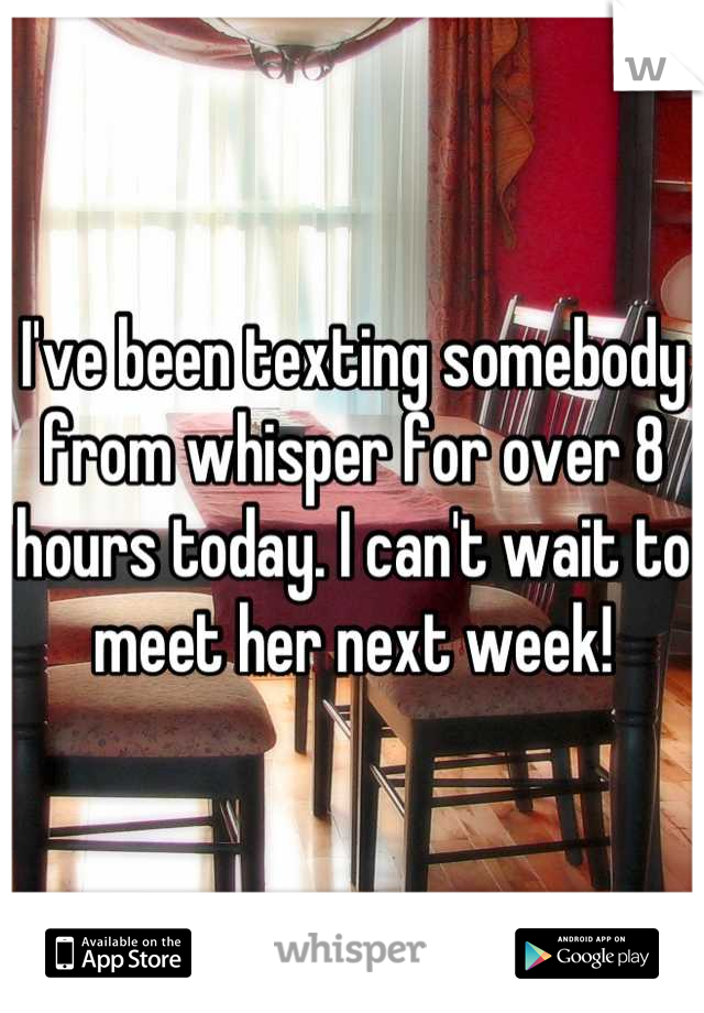 I've been texting somebody from whisper for over 8 hours today. I can't wait to meet her next week!