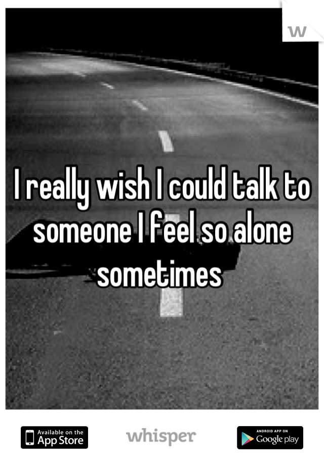 I really wish I could talk to someone I feel so alone sometimes