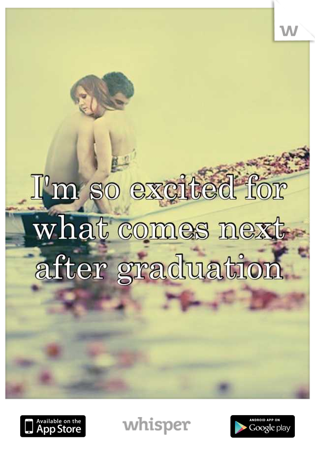 I'm so excited for what comes next after graduation