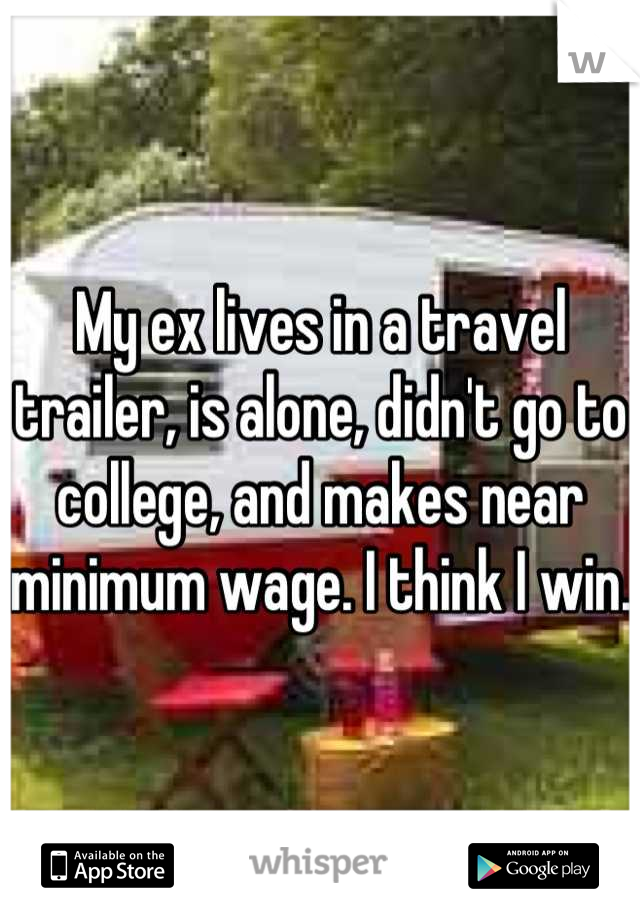 My ex lives in a travel trailer, is alone, didn't go to college, and makes near minimum wage. I think I win.