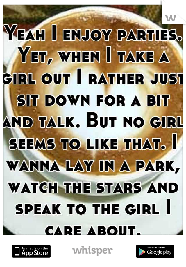 Yeah I enjoy parties. Yet, when I take a girl out I rather just sit down for a bit and talk. But no girl seems to like that. I wanna lay in a park, watch the stars and speak to the girl I care about.