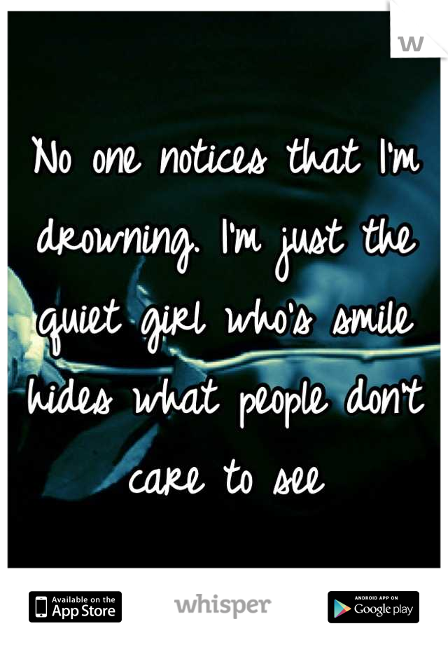 No one notices that I'm drowning. I'm just the quiet girl who's smile hides what people don't care to see