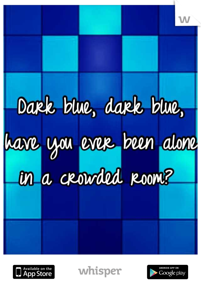 Dark blue, dark blue, have you ever been alone in a crowded room?