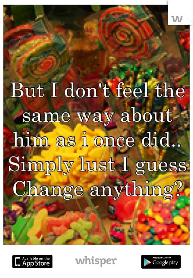 But I don't feel the same way about him as i once did.. Simply lust I guess Change anything?