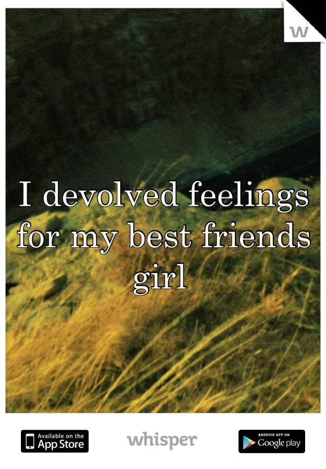 I devolved feelings for my best friends girl
