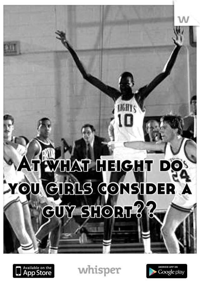 At what height do you girls consider a guy short??