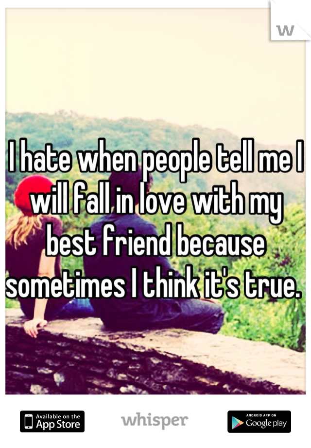 I hate when people tell me I will fall in love with my best friend because sometimes I think it's true.