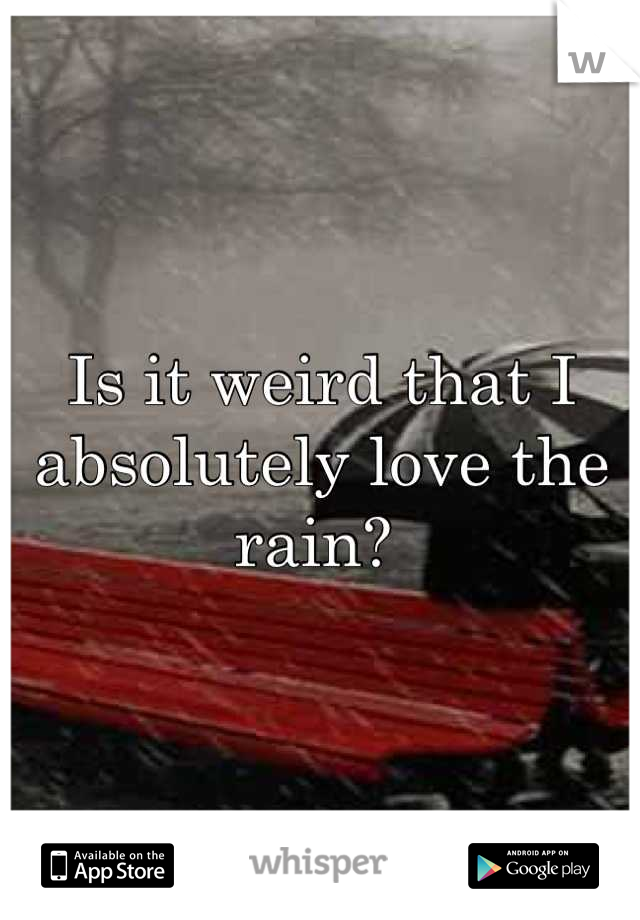 Is it weird that I absolutely love the rain?
