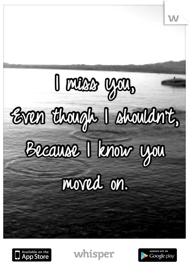 I miss you, Even though I shouldn't, Because I know you moved on.