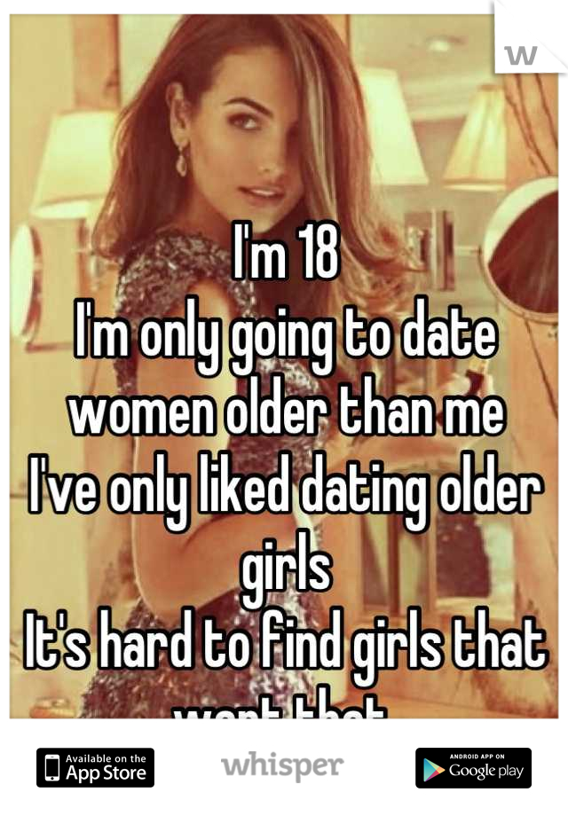 I'm 18 I'm only going to date women older than me I've only liked dating older girls  It's hard to find girls that want that