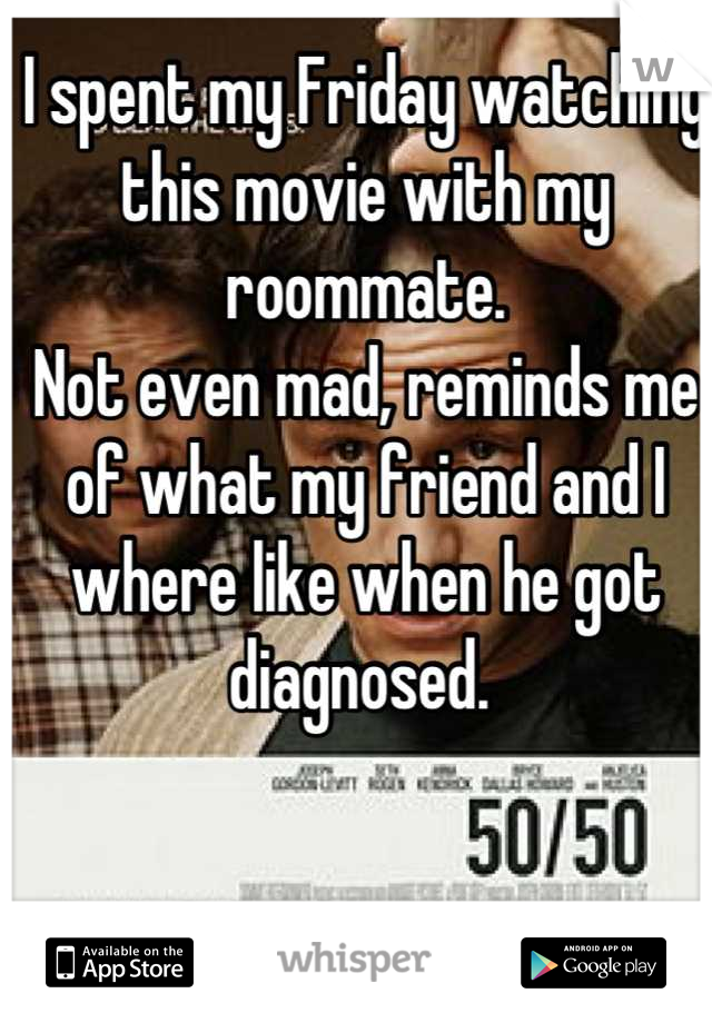 I spent my Friday watching this movie with my roommate.  Not even mad, reminds me of what my friend and I where like when he got diagnosed.