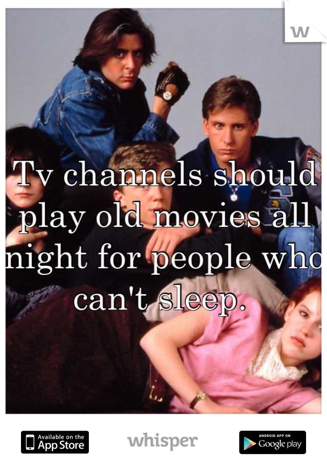 Tv channels should play old movies all night for people who can't sleep.