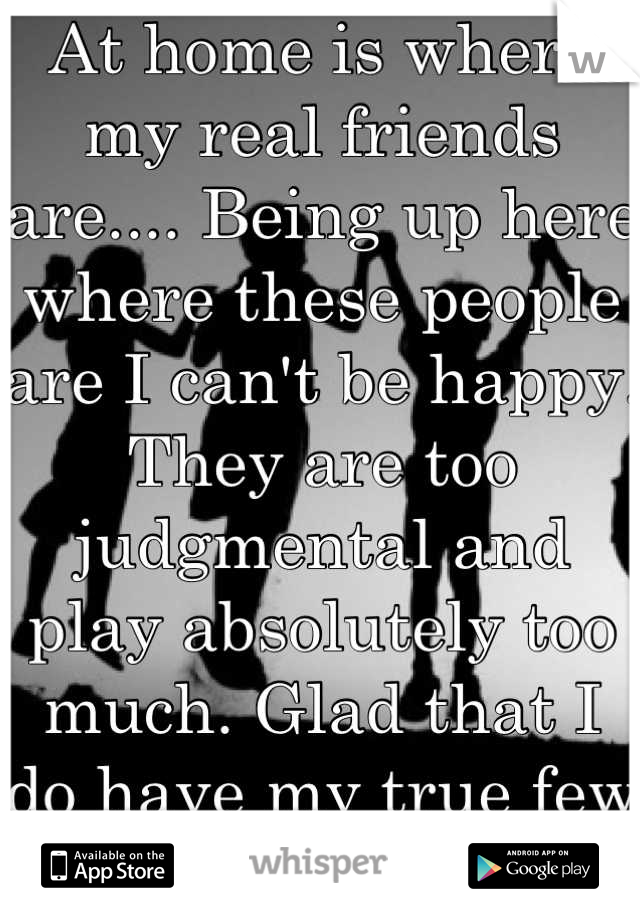 At home is where my real friends are.... Being up here where these people are I can't be happy. They are too judgmental and play absolutely too much. Glad that I do have my true few though : )