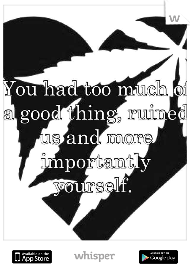 You had too much of a good thing, ruined us and more importantly yourself.