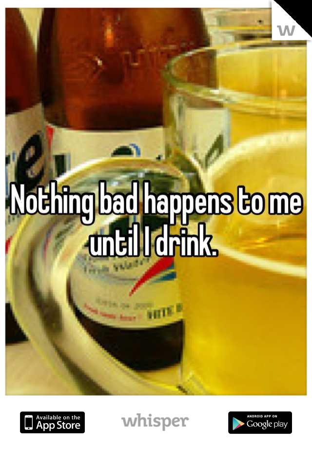 Nothing bad happens to me until I drink.