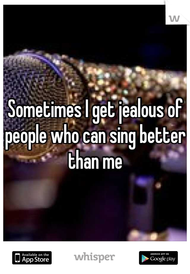 Sometimes I get jealous of people who can sing better than me