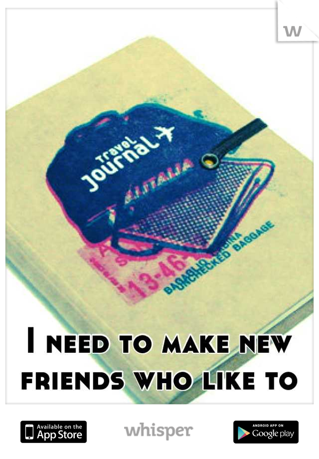 I need to make new friends who like to travel.