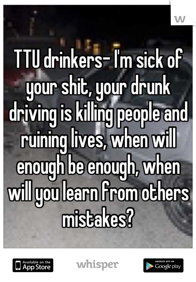 TTU drinkers- I'm sick of your shit, your drunk driving is killing people and ruining lives, when will enough be enough, when will you learn from others mistakes?
