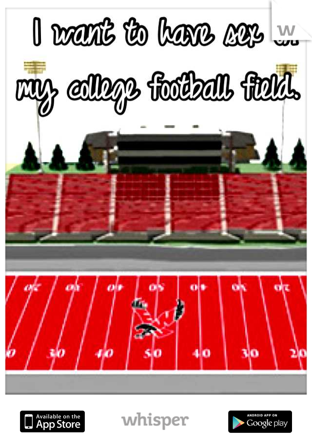 I want to have sex on my college football field.