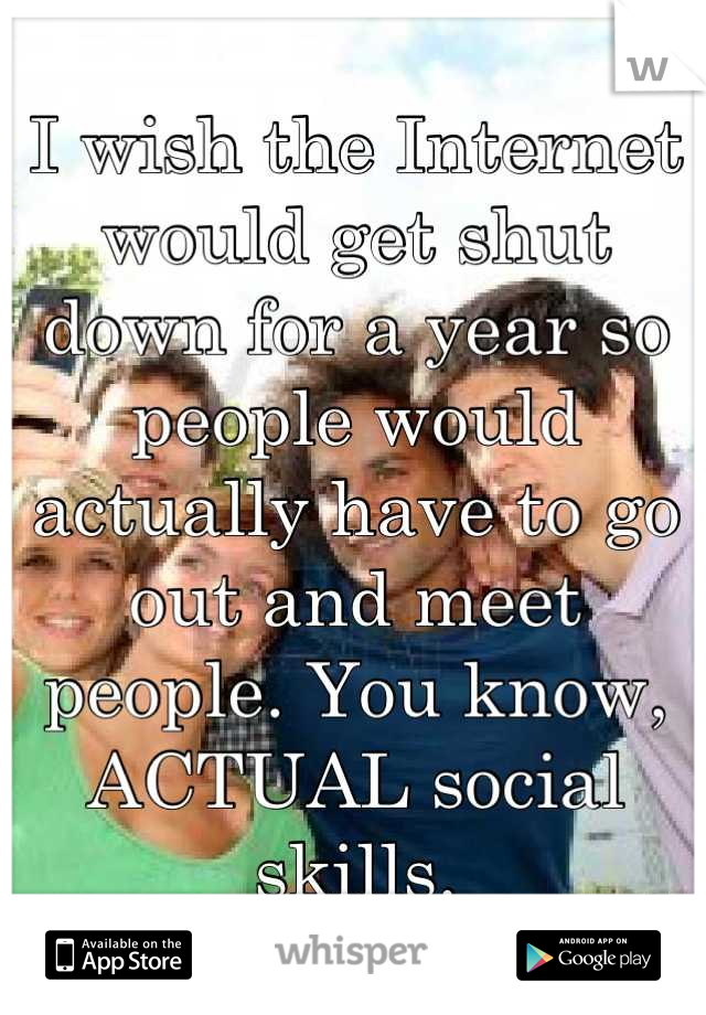 I wish the Internet would get shut down for a year so people would actually have to go out and meet people. You know, ACTUAL social skills.