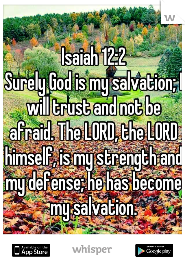 Isaiah 12:2  Surely God is my salvation; I will trust and not be afraid. The LORD, the LORD himself, is my strength and my defense; he has become my salvation.