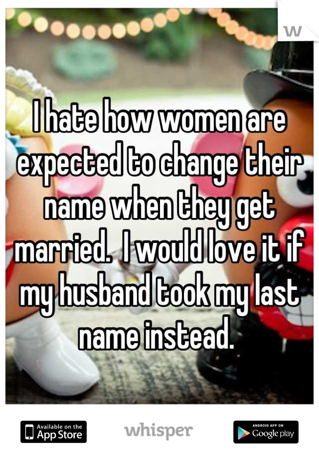 I hate how women are expected to change their name when they get married.  I would love it if my husband took my last name instead.