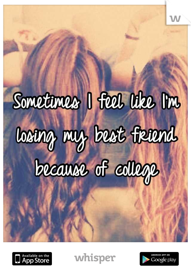 Sometimes I feel like I'm losing my best friend because of college