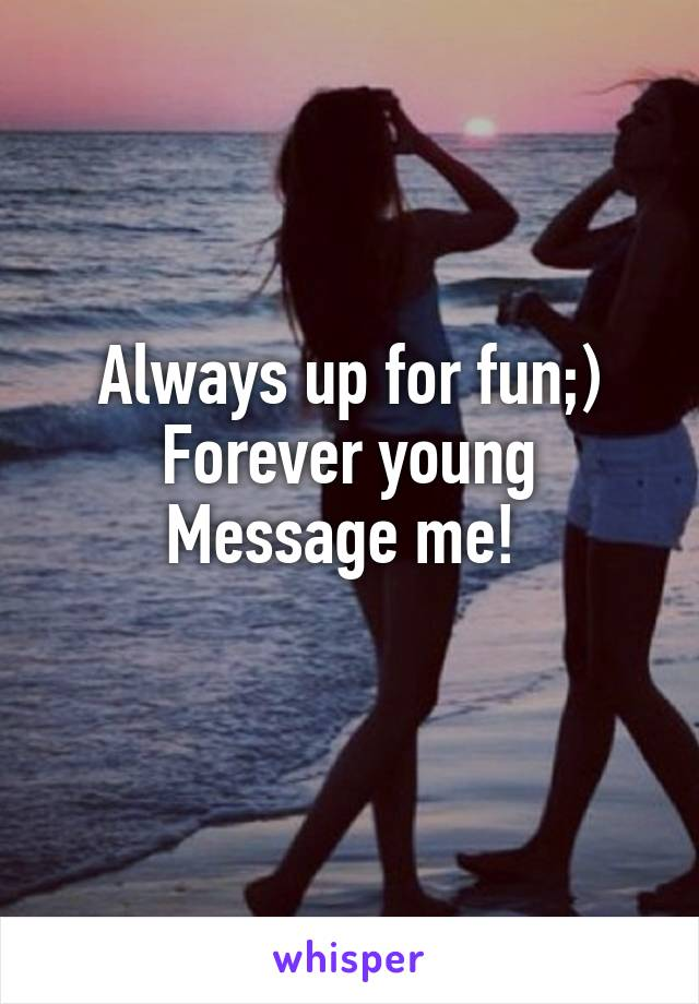 Always up for fun;) Forever young Message me!