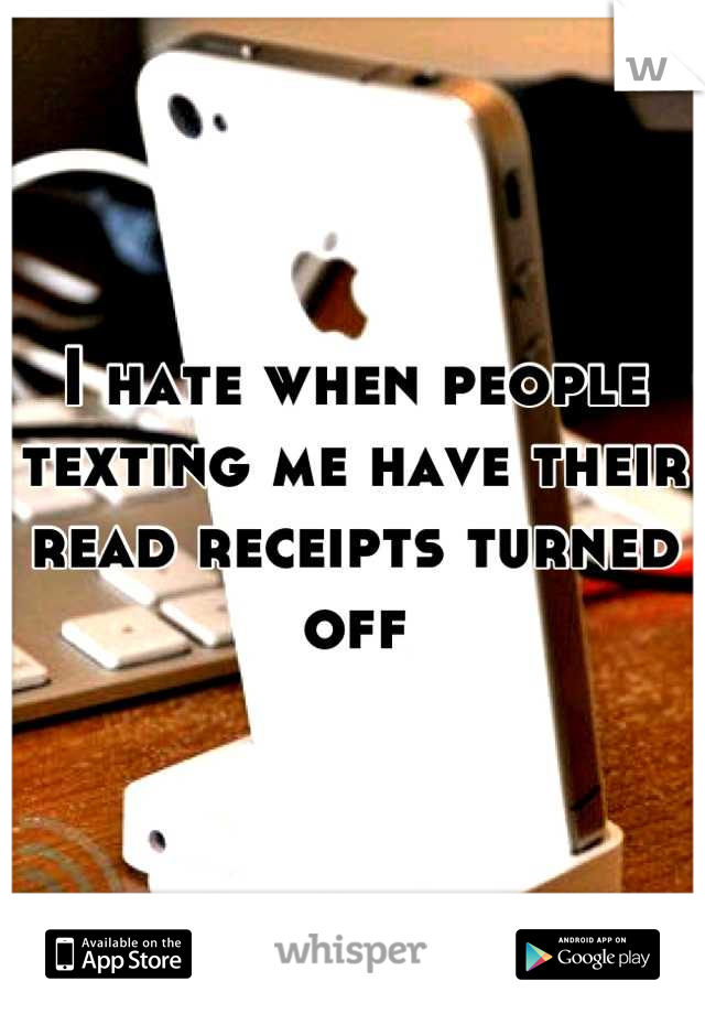 I hate when people texting me have their read receipts turned off