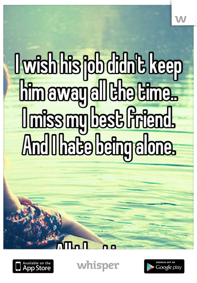 I wish his job didn't keep  him away all the time..  I miss my best friend.  And I hate being alone.    All the time..