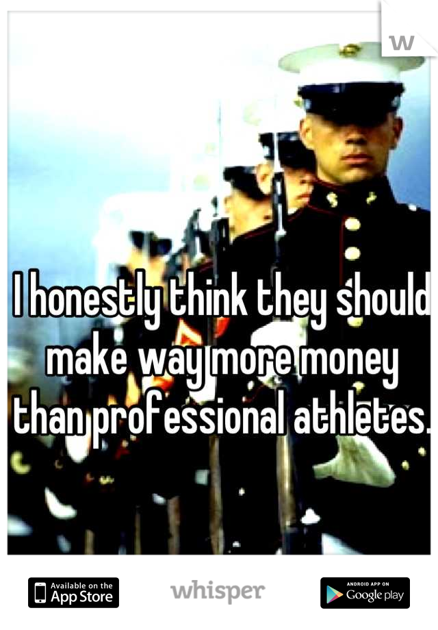 I honestly think they should make way more money than professional athletes.
