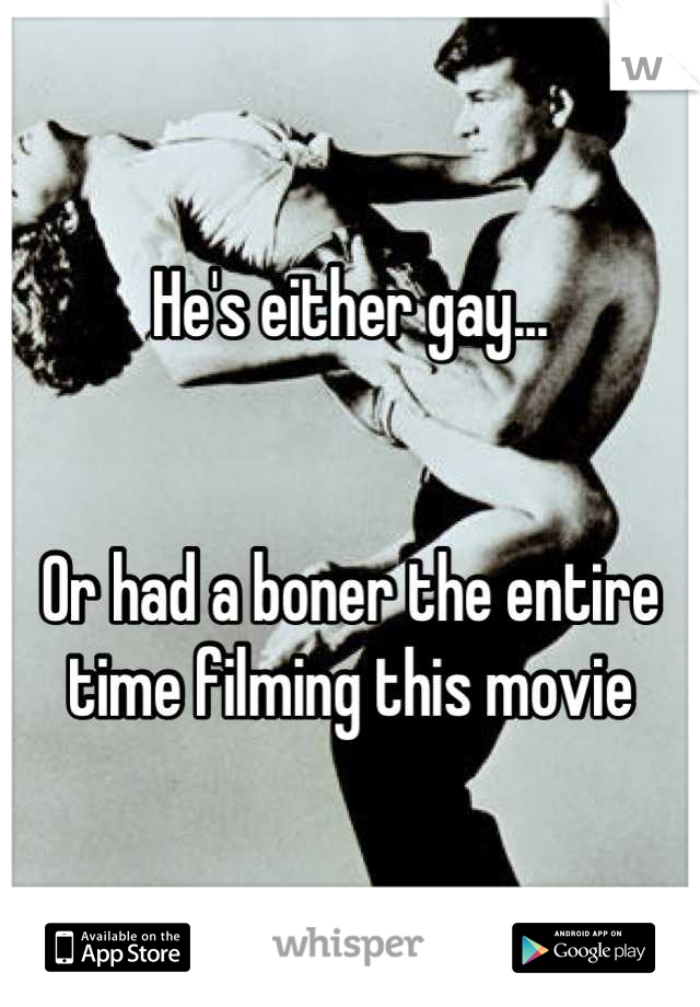 He's either gay...   Or had a boner the entire time filming this movie