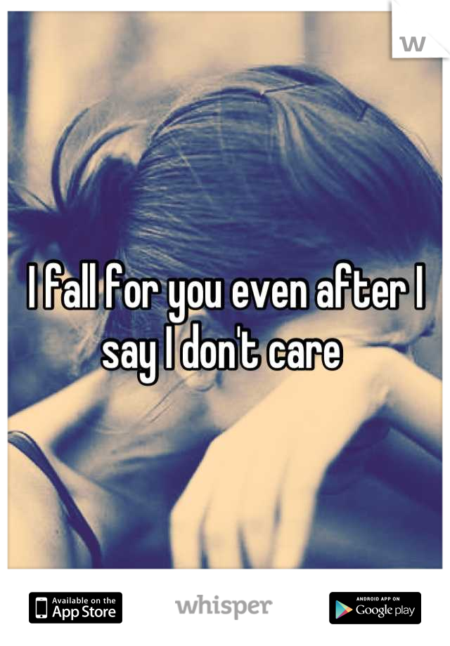 I fall for you even after I say I don't care