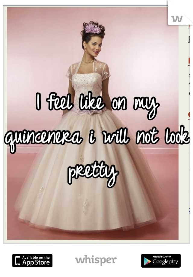 I feel like on my quincenera i will not look pretty