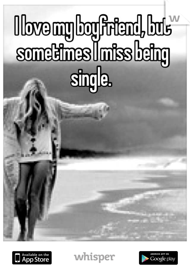 I love my boyfriend, but sometimes I miss being single.