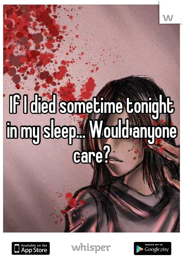 If I died sometime tonight in my sleep... Would anyone care?