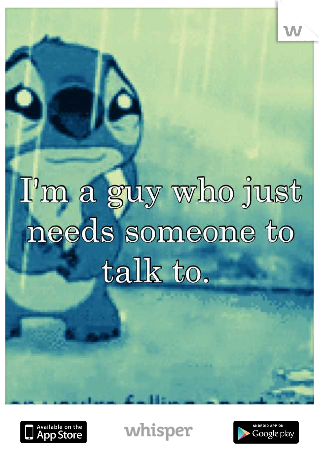 I'm a guy who just needs someone to talk to.