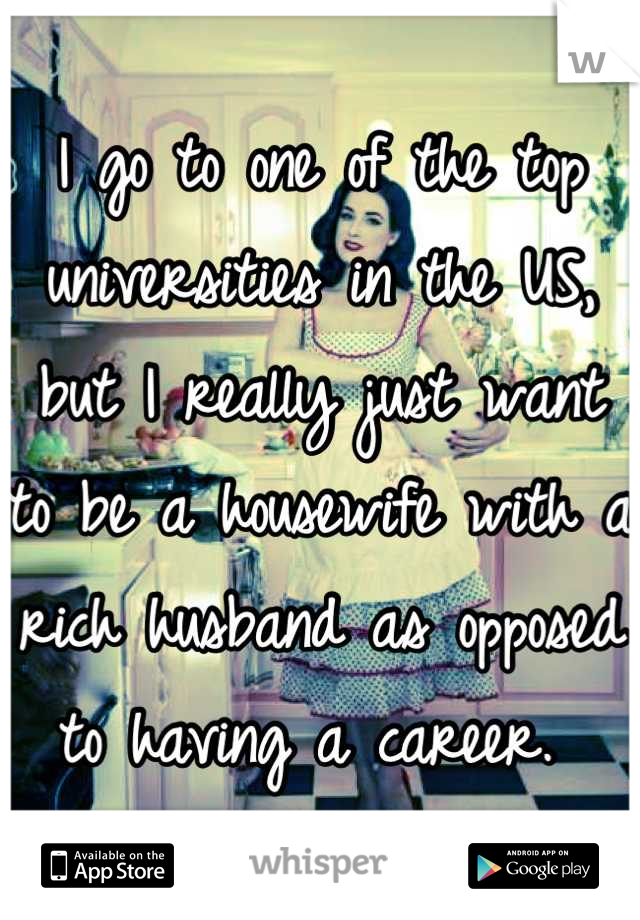 I go to one of the top universities in the US, but I really just want to be a housewife with a rich husband as opposed to having a career.