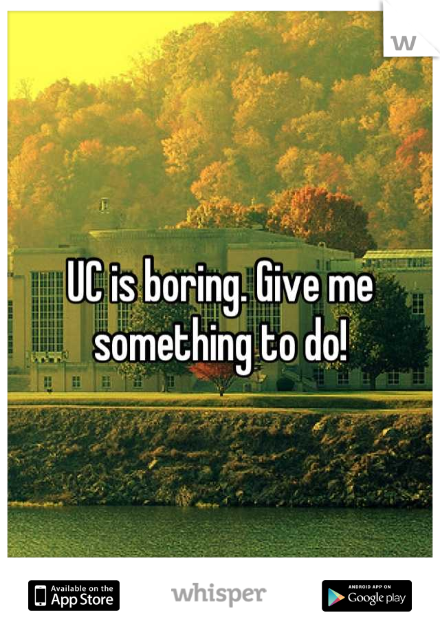UC is boring. Give me something to do!