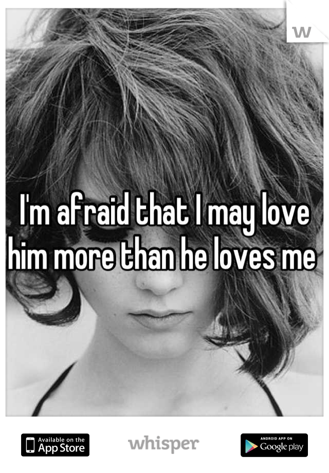 I'm afraid that I may love him more than he loves me