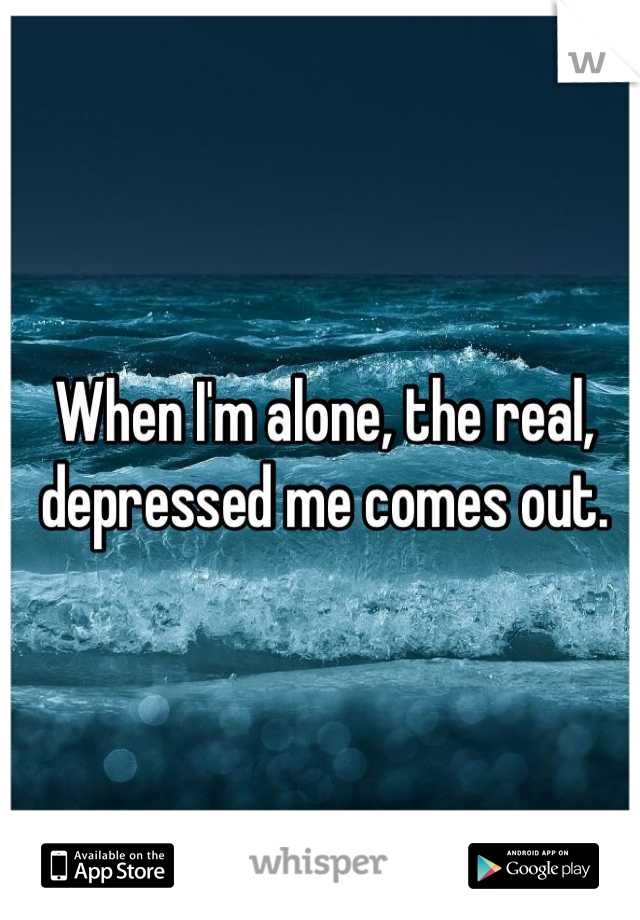 When I'm alone, the real, depressed me comes out.