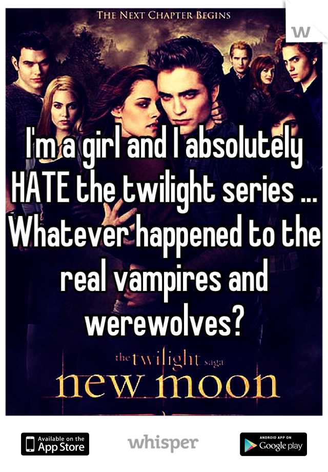 I'm a girl and I absolutely HATE the twilight series ... Whatever happened to the real vampires and werewolves?