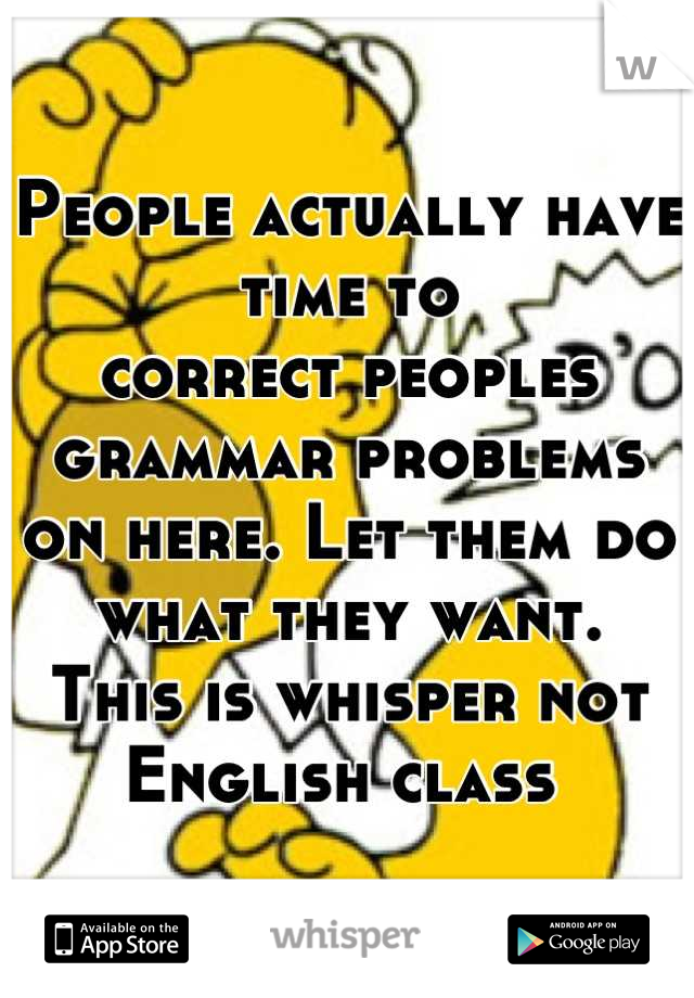 People actually have time to correct peoples grammar problems  on here. Let them do what they want.  This is whisper not English class