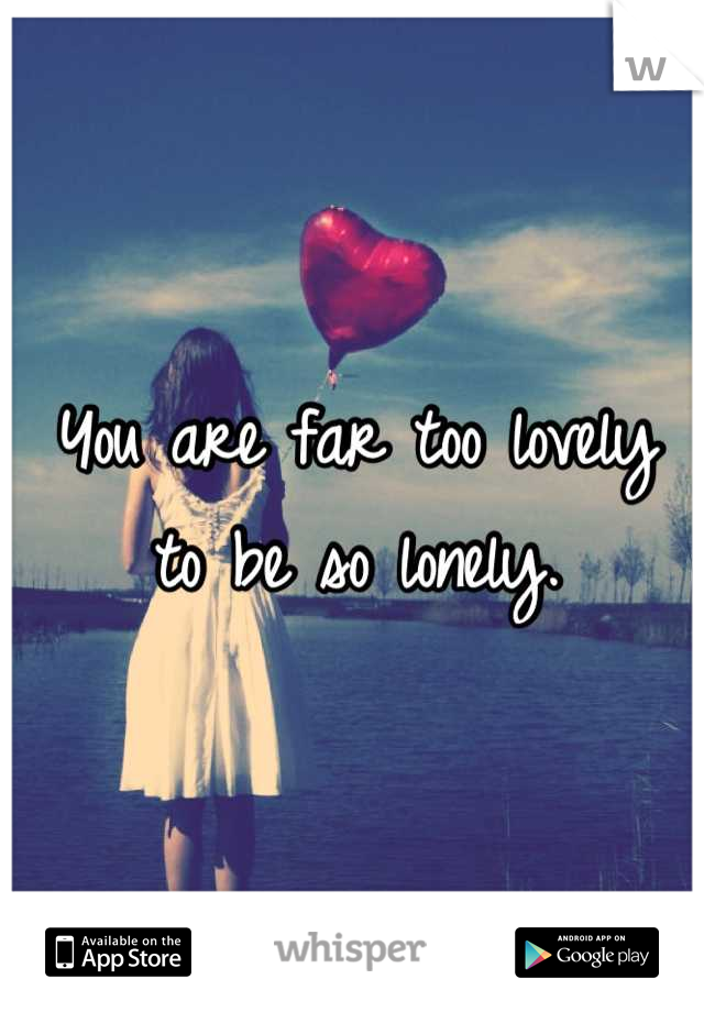 You are far too lovely to be so lonely.