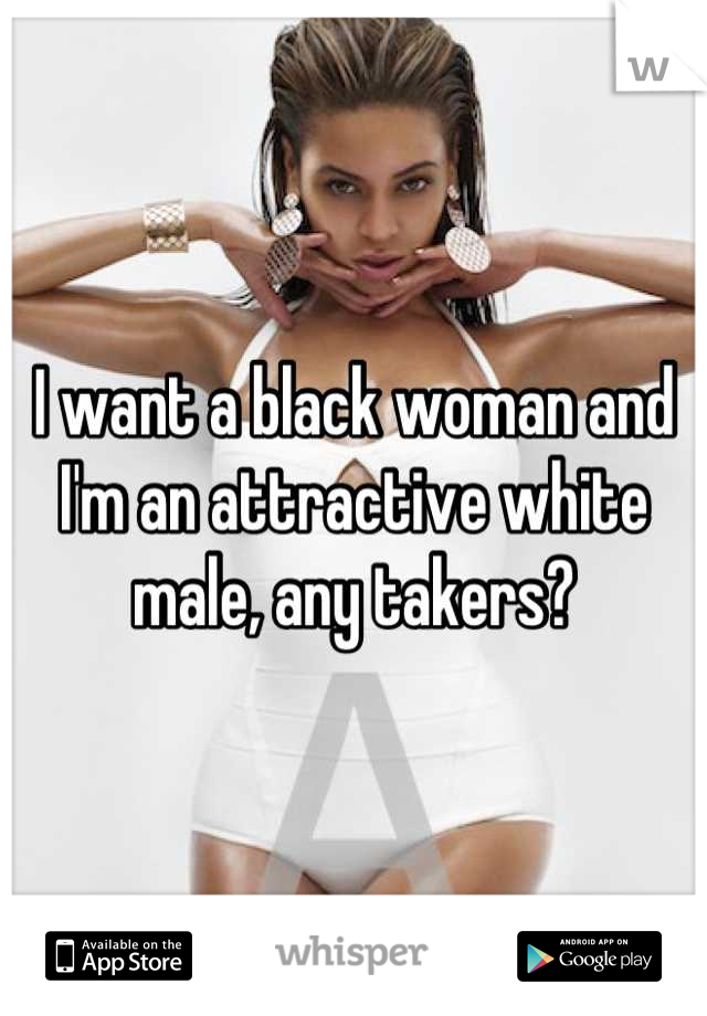I want a black woman and I'm an attractive white male, any takers?