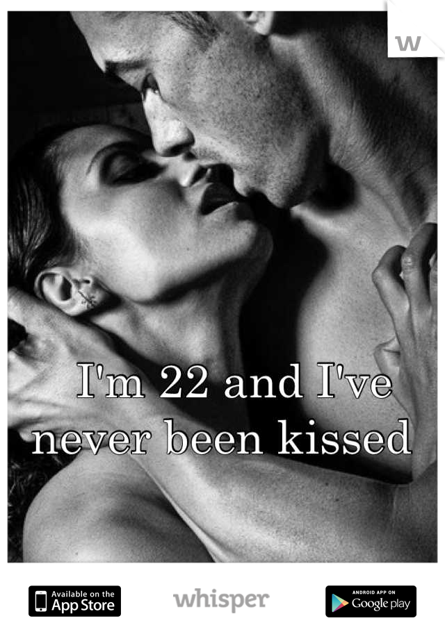 I'm 22 and I've never been kissed