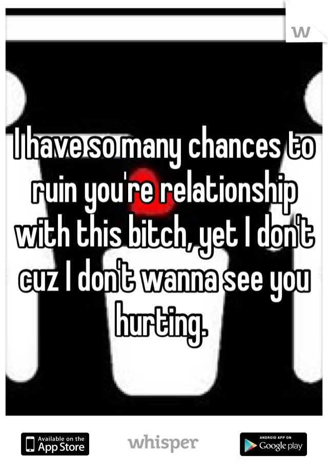 I have so many chances to ruin you're relationship with this bitch, yet I don't cuz I don't wanna see you hurting.