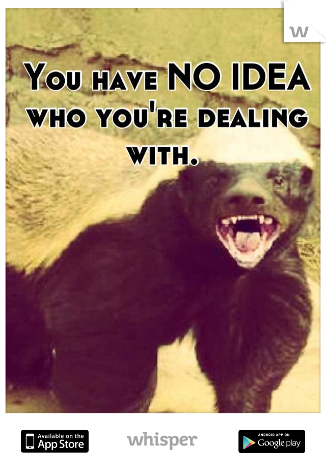 You have NO IDEA who you're dealing with.