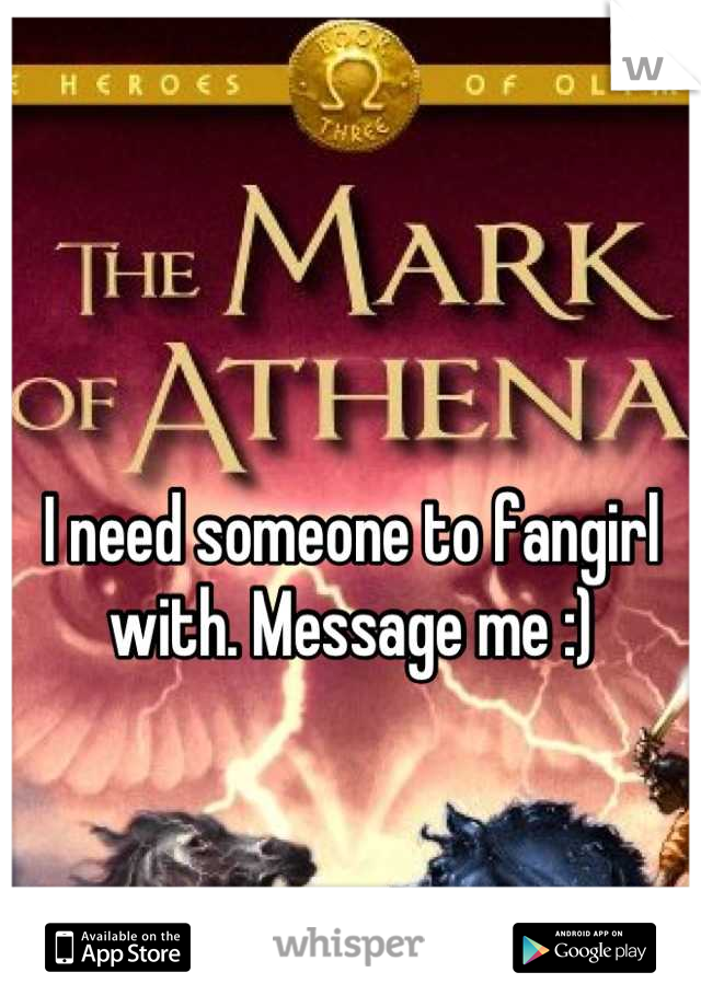 I need someone to fangirl with. Message me :)