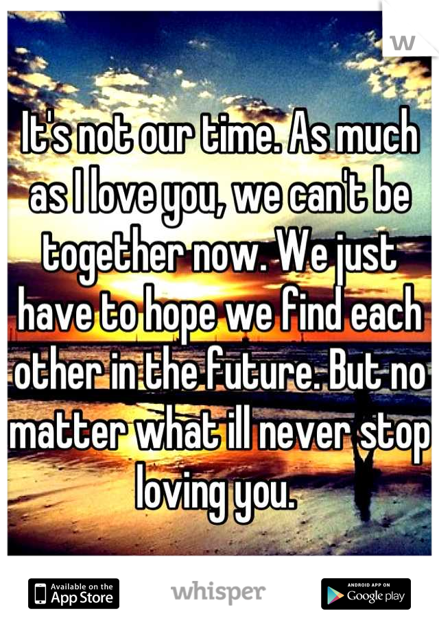 It's not our time. As much as I love you, we can't be together now. We just have to hope we find each other in the future. But no matter what ill never stop loving you.